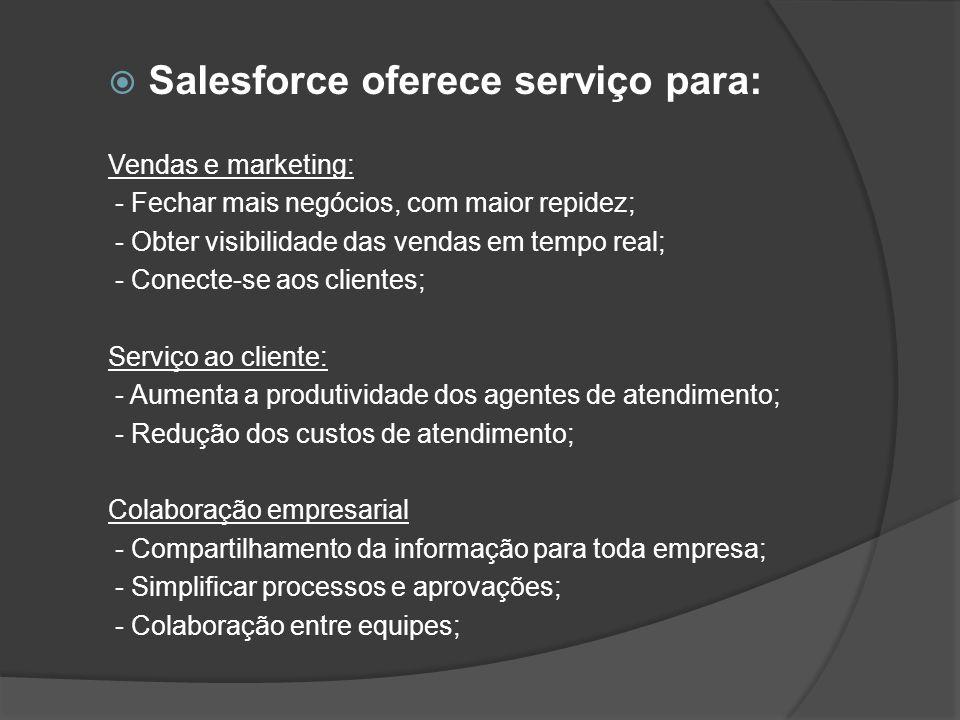 Salesforce oferece serviço para: Vendas e marketing: - Fechar mais negócios, com maior repidez; - Obter visibilidade das vendas em tempo real; - Conec