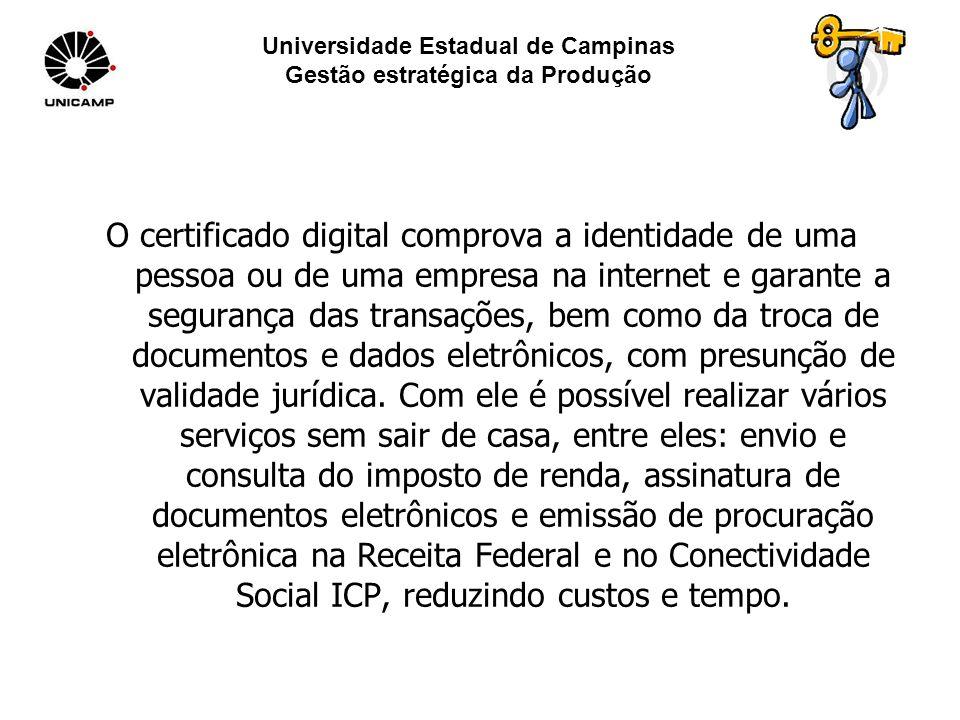 Universidade Estadual de Campinas Gestão estratégica da Produção O certificado digital comprova a identidade de uma pessoa ou de uma empresa na internet e garante a segurança das transações, bem como da troca de documentos e dados eletrônicos, com presunção de validade jurídica.