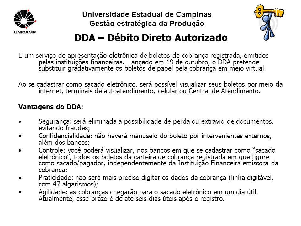 Universidade Estadual de Campinas Gestão estratégica da Produção DDA – Débito Direto Autorizado É um serviço de apresentação eletrônica de boletos de cobrança registrada, emitidos pelas instituições financeiras.