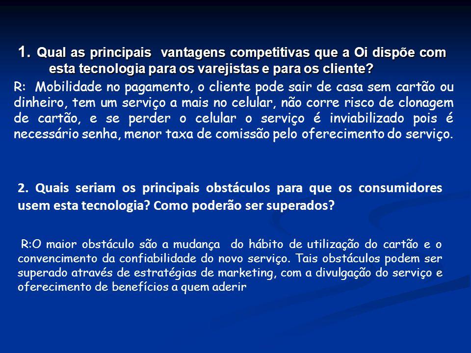 1. Qual as principais vantagens competitivas que a Oi dispõe com esta tecnologia para os varejistas e para os cliente? R: Mobilidade no pagamento, o c