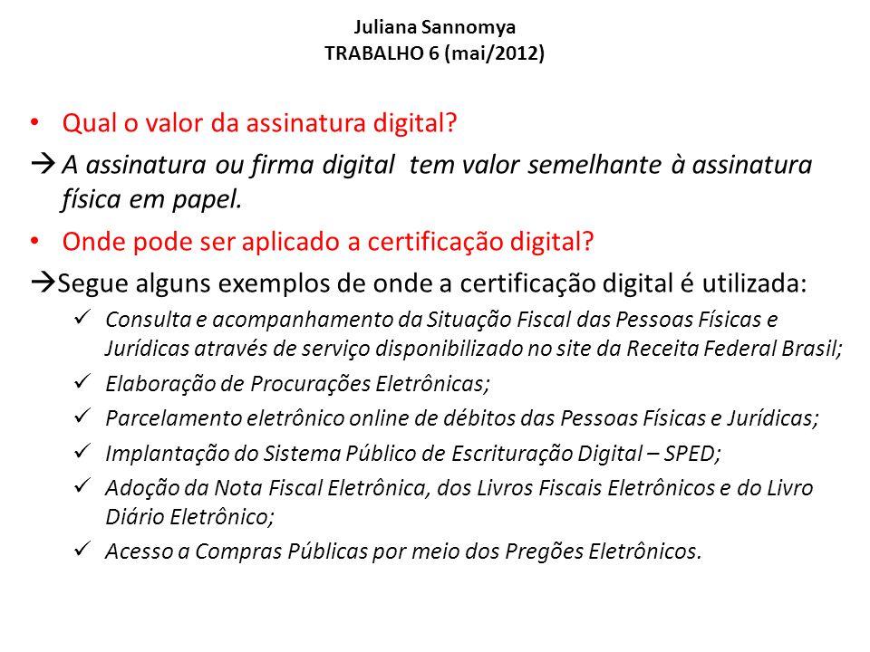 Juliana Sannomya TRABALHO 6 (mai/2012) Qual o valor da assinatura digital? A assinatura ou firma digital tem valor semelhante à assinatura física em p