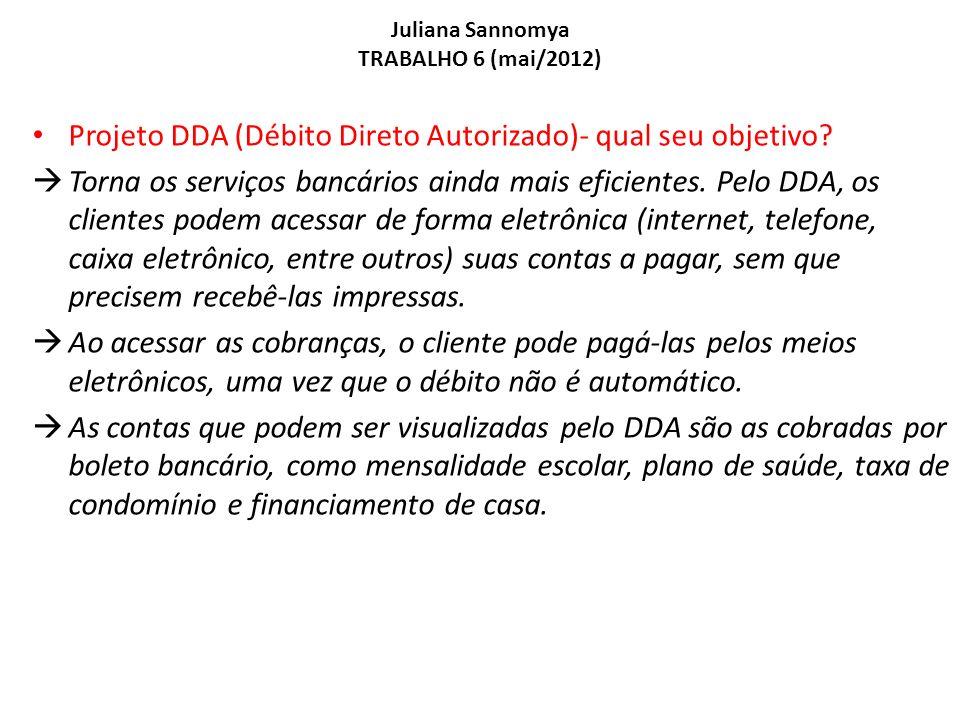 Juliana Sannomya TRABALHO 6 (mai/2012) Projeto DDA (Débito Direto Autorizado)- qual seu objetivo? Torna os serviços bancários ainda mais eficientes. P