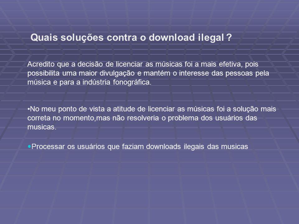Quais soluções contra o download ilegal ? Acredito que a decisão de licenciar as músicas foi a mais efetiva, pois possibilita uma maior divulgação e m
