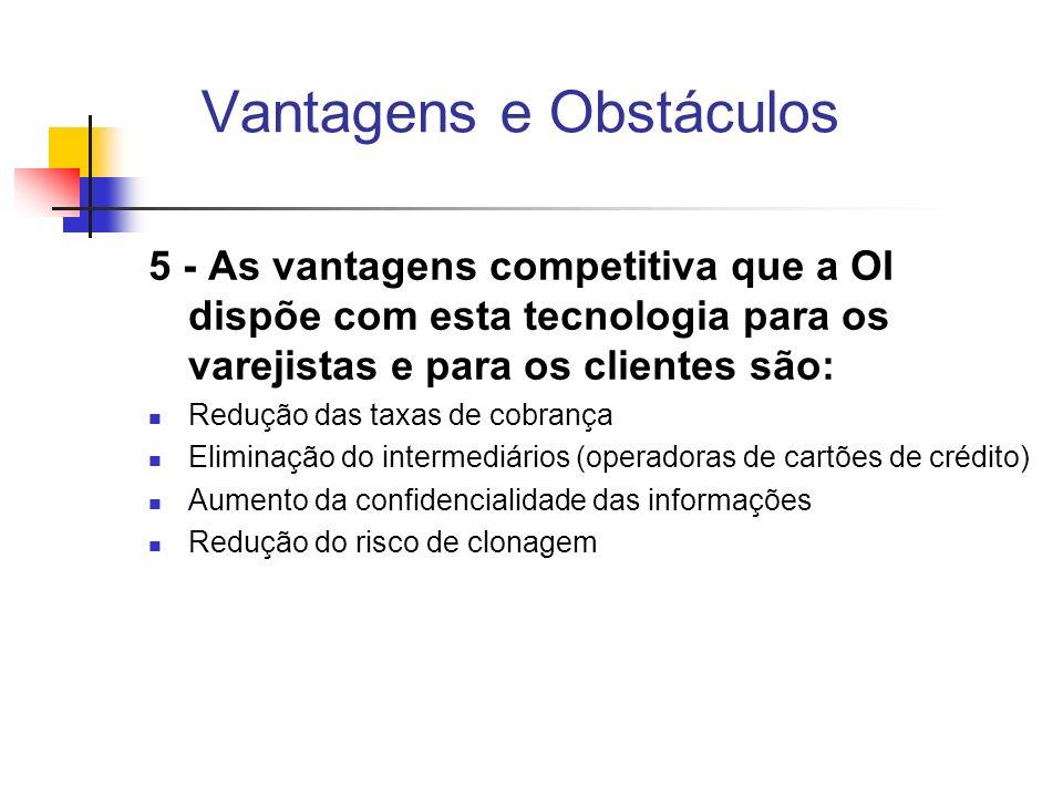 Vantagens e Obstáculos 5 - As vantagens competitiva que a OI dispõe com esta tecnologia para os varejistas e para os clientes são: Redução das taxas d