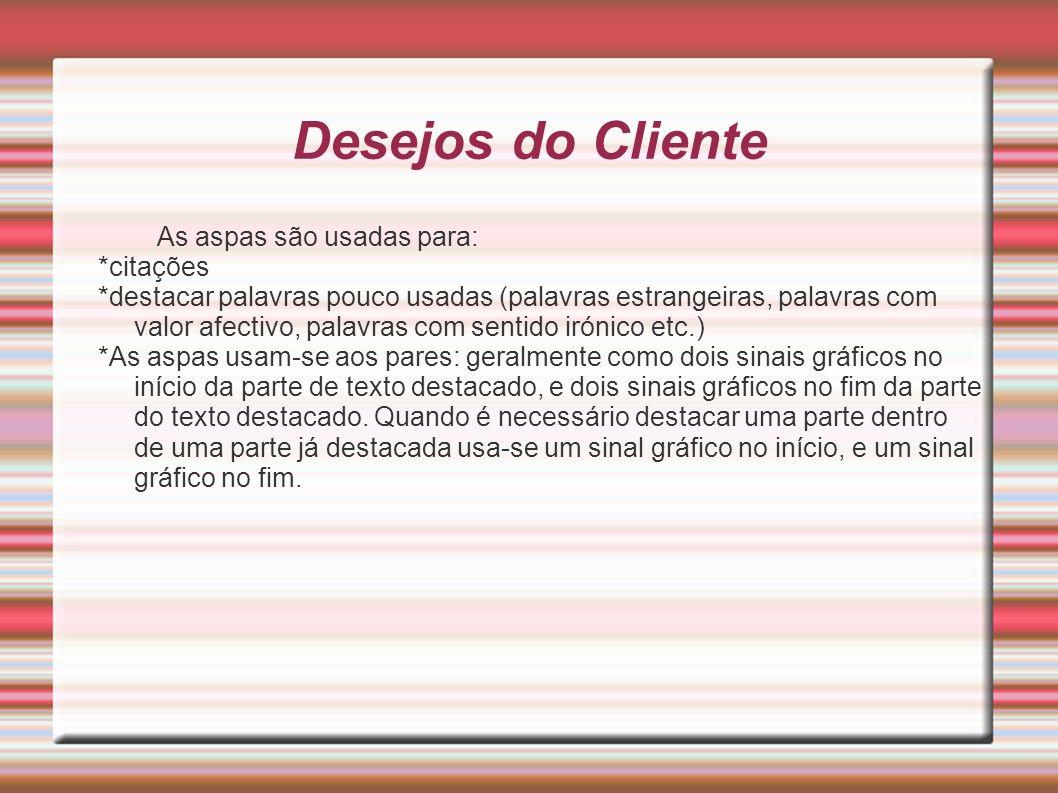Desejos do Cliente As aspas são usadas para: *citações *destacar palavras pouco usadas (palavras estrangeiras, palavras com valor afectivo, palavras c