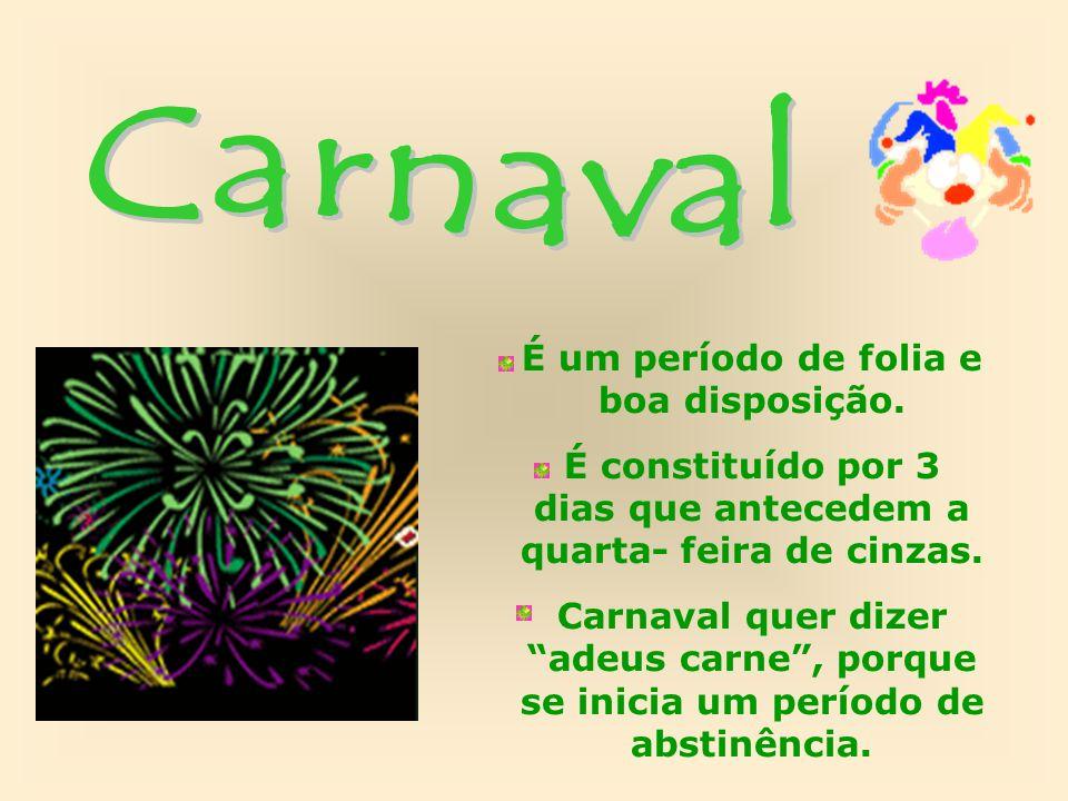 É um período de folia e boa disposição. É constituído por 3 dias que antecedem a quarta- feira de cinzas. Carnaval quer dizer adeus carne, porque se i