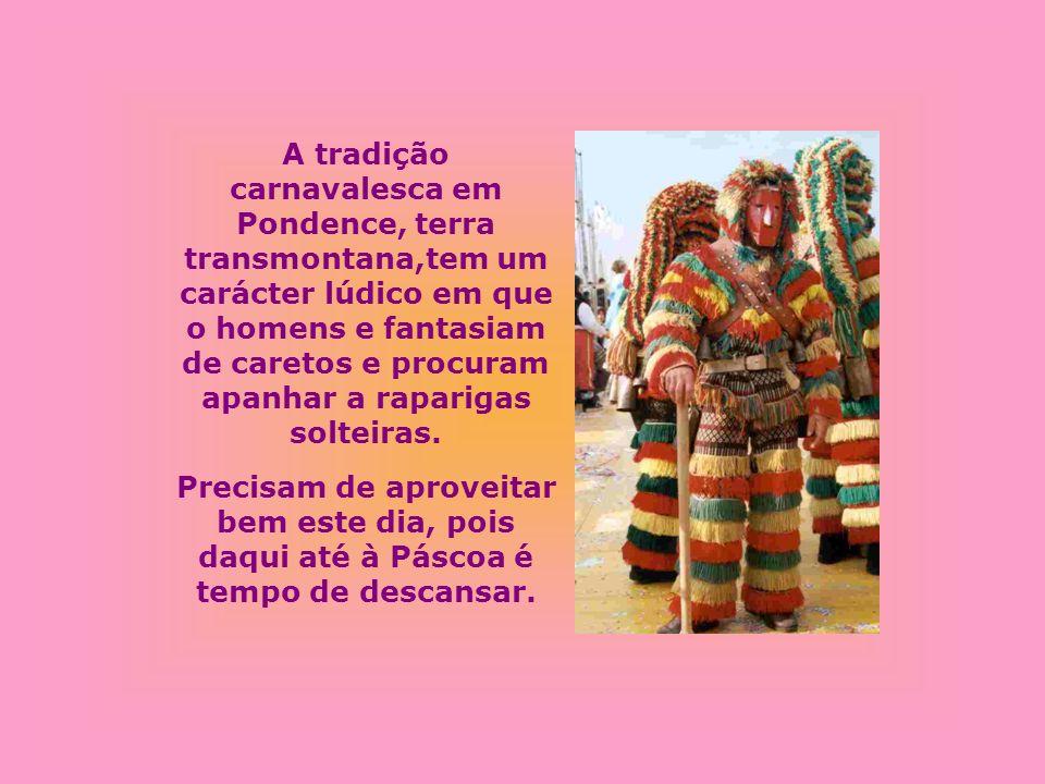 A tradição carnavalesca em Pondence, terra transmontana,tem um carácter lúdico em que o homens e fantasiam de caretos e procuram apanhar a raparigas s