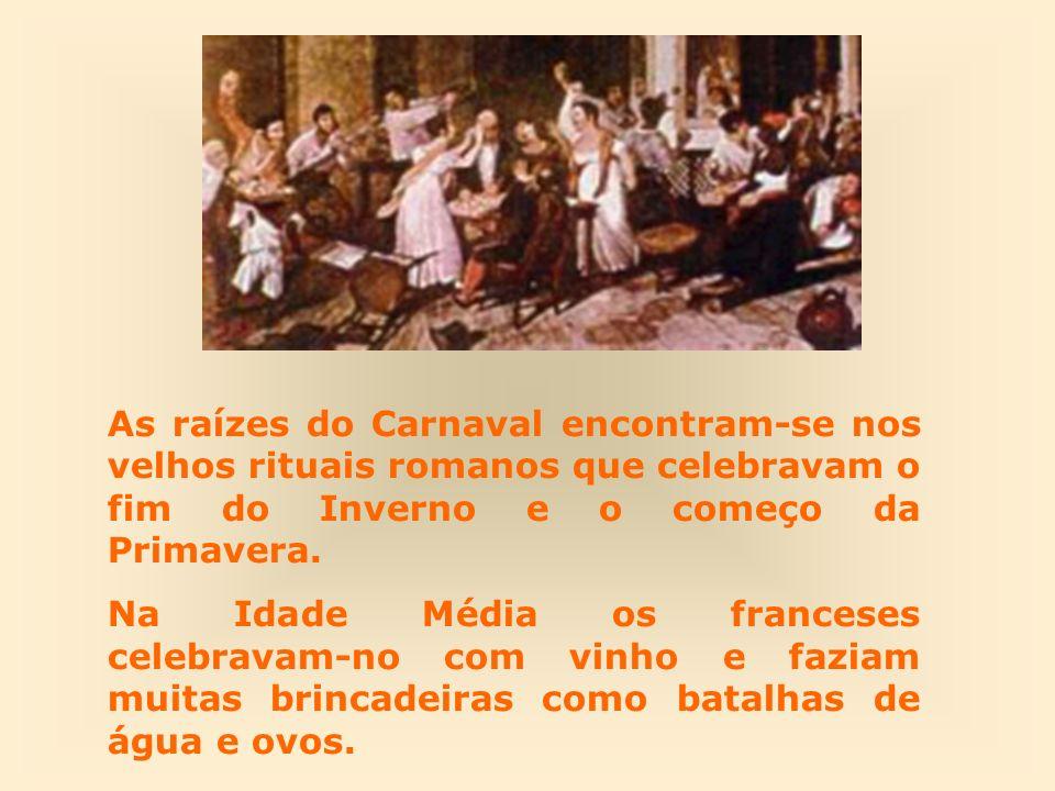 As raízes do Carnaval encontram-se nos velhos rituais romanos que celebravam o fim do Inverno e o começo da Primavera. Na Idade Média os franceses cel