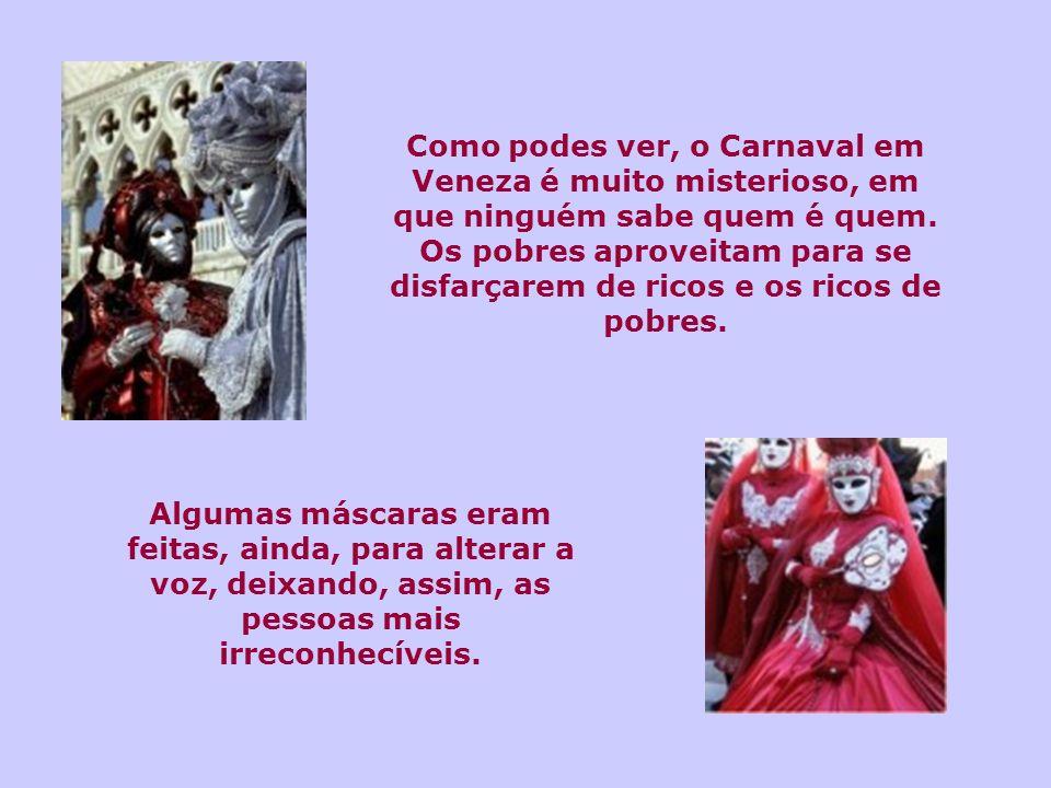 Como podes ver, o Carnaval em Veneza é muito misterioso, em que ninguém sabe quem é quem. Os pobres aproveitam para se disfarçarem de ricos e os ricos