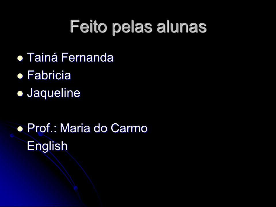 Feito pelas alunas Tainá Fernanda Tainá Fernanda Fabricia Fabricia Jaqueline Jaqueline Prof.: Maria do Carmo Prof.: Maria do Carmo English English