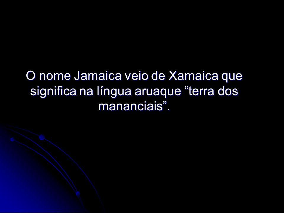 O nome Jamaica veio de Xamaica que significa na língua aruaque terra dos mananciais.