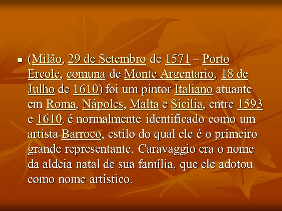 (Milão, 29 de Setembro de 1571 – Porto Ercole, comuna de Monte Argentario, 18 de Julho de 1610) foi um pintor Italiano atuante em Roma, Nápoles, Malta
