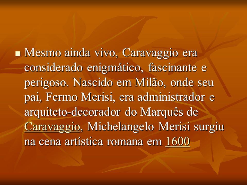 Mesmo ainda vivo, Caravaggio era considerado enigmático, fascinante e perigoso. Nascido em Milão, onde seu pai, Fermo Merisi, era administrador e arqu