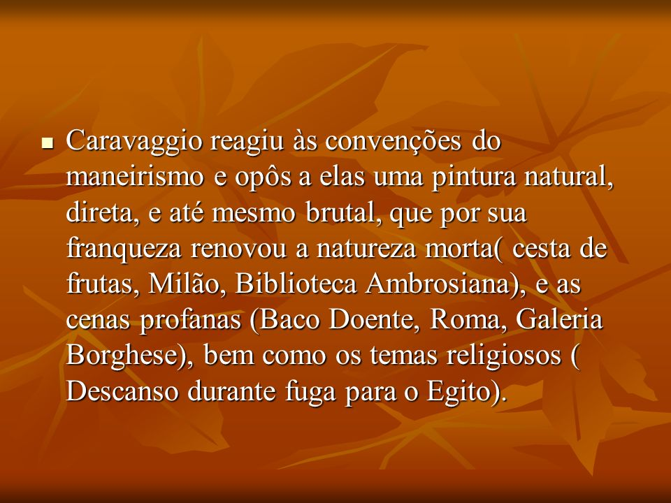 Caravaggio reagiu às convenções do maneirismo e opôs a elas uma pintura natural, direta, e até mesmo brutal, que por sua franqueza renovou a natureza