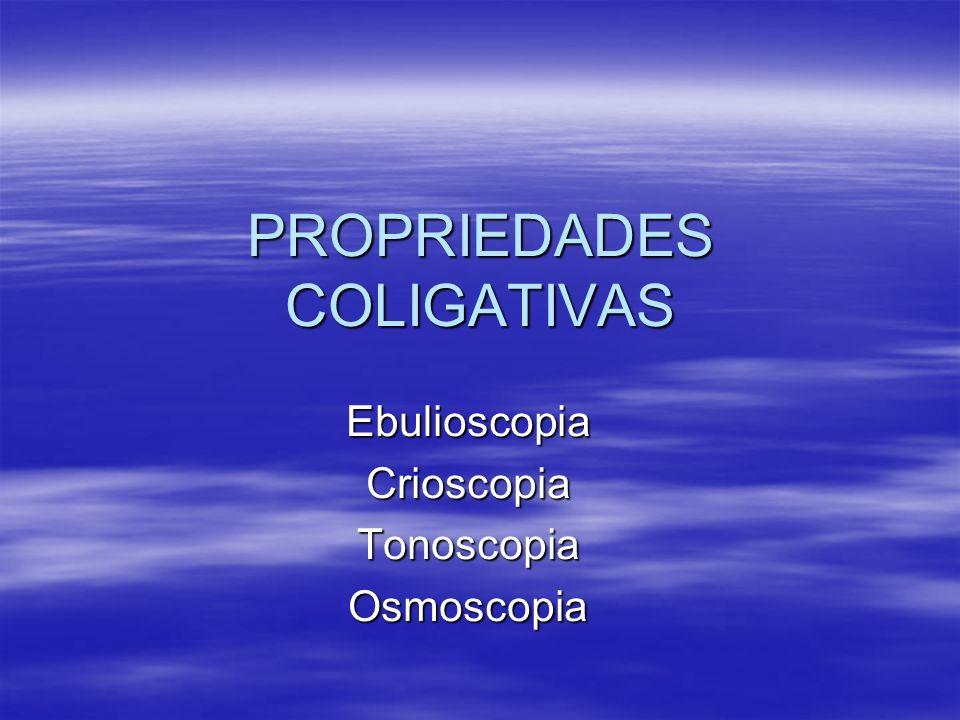 PROPRIEDADES COLIGATIVAS EbulioscopiaCrioscopiaTonoscopiaOsmoscopia