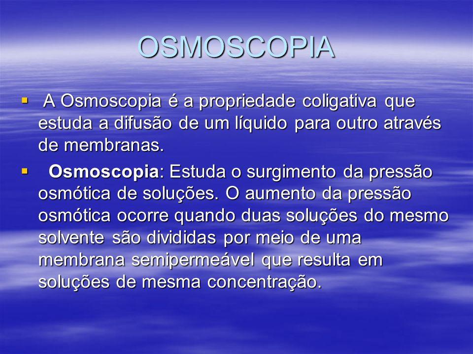 OSMOSCOPIA A Osmoscopia é a propriedade coligativa que estuda a difusão de um líquido para outro através de membranas. A Osmoscopia é a propriedade co