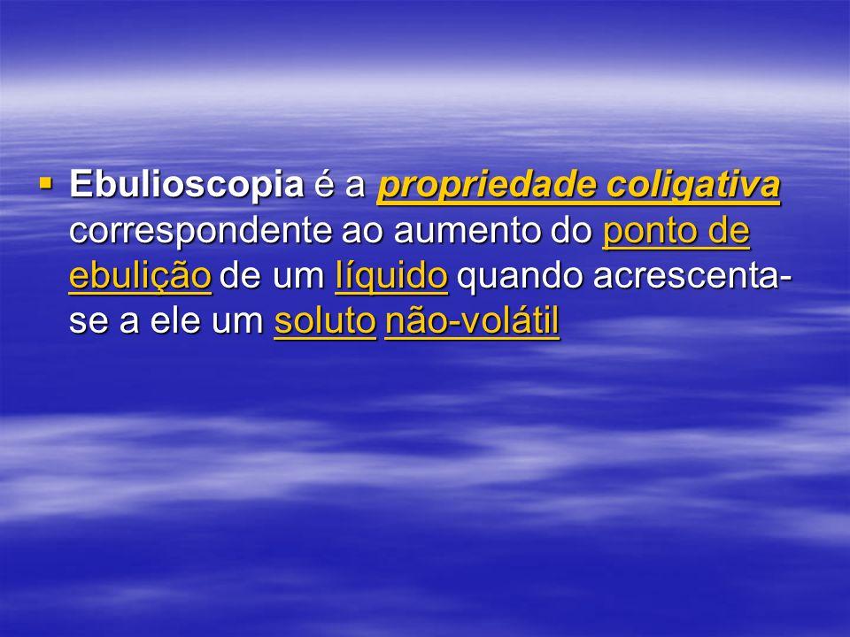Ebulioscopia é a propriedade coligativa correspondente ao aumento do ponto de ebulição de um líquido quando acrescenta- se a ele um soluto não-volátil