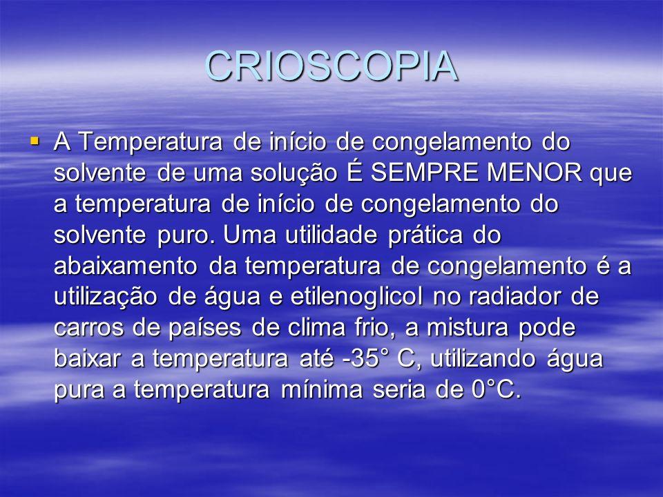 CRIOSCOPIA A Temperatura de início de congelamento do solvente de uma solução É SEMPRE MENOR que a temperatura de início de congelamento do solvente p
