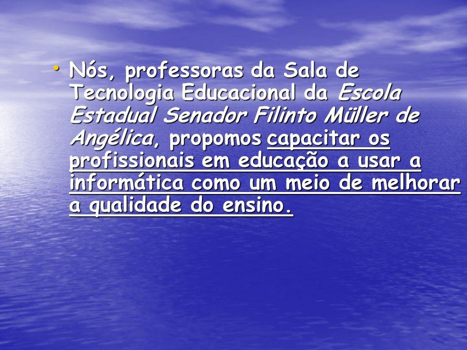Nós, professoras da Sala de Tecnologia Educacional da Escola Estadual Senador Filinto Müller de Angélica, propomos capacitar os profissionais em educa