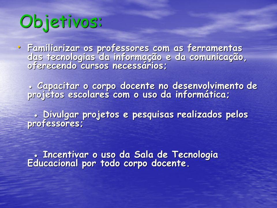 Objetivos: Familiarizar os professores com as ferramentas das tecnologias da informação e da comunicação, oferecendo cursos necessários; Familiarizar