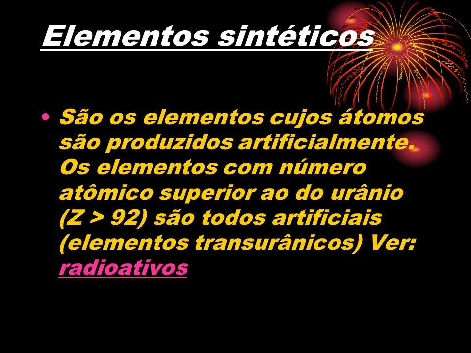 Elementos sintéticos São os elementos cujos átomos são produzidos artificialmente. Os elementos com número atômico superior ao do urânio (Z > 92) são