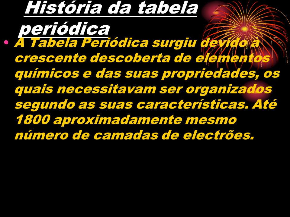 História da tabela periódica A Tabela Periódica surgiu devido à crescente descoberta de elementos químicos e das suas propriedades, os quais necessita