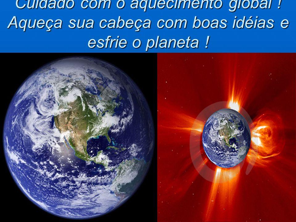Cuidado com o aquecimento global ! Aqueça sua cabeça com boas idéias e esfrie o planeta !