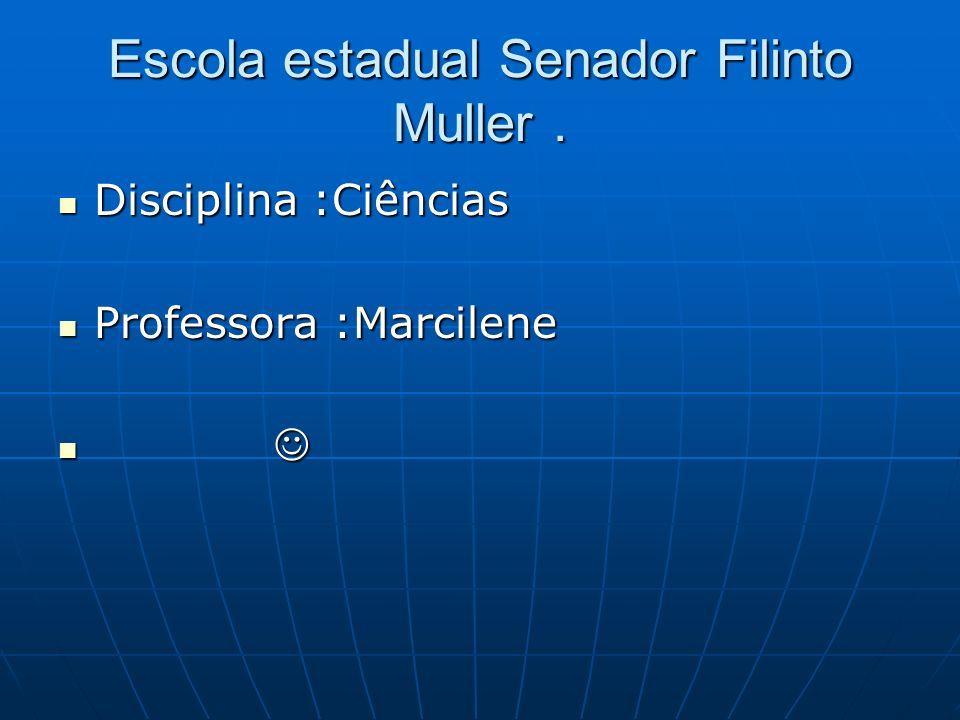 Escola estadual Senador Filinto Muller. Disciplina :Ciências Disciplina :Ciências Professora :Marcilene Professora :Marcilene