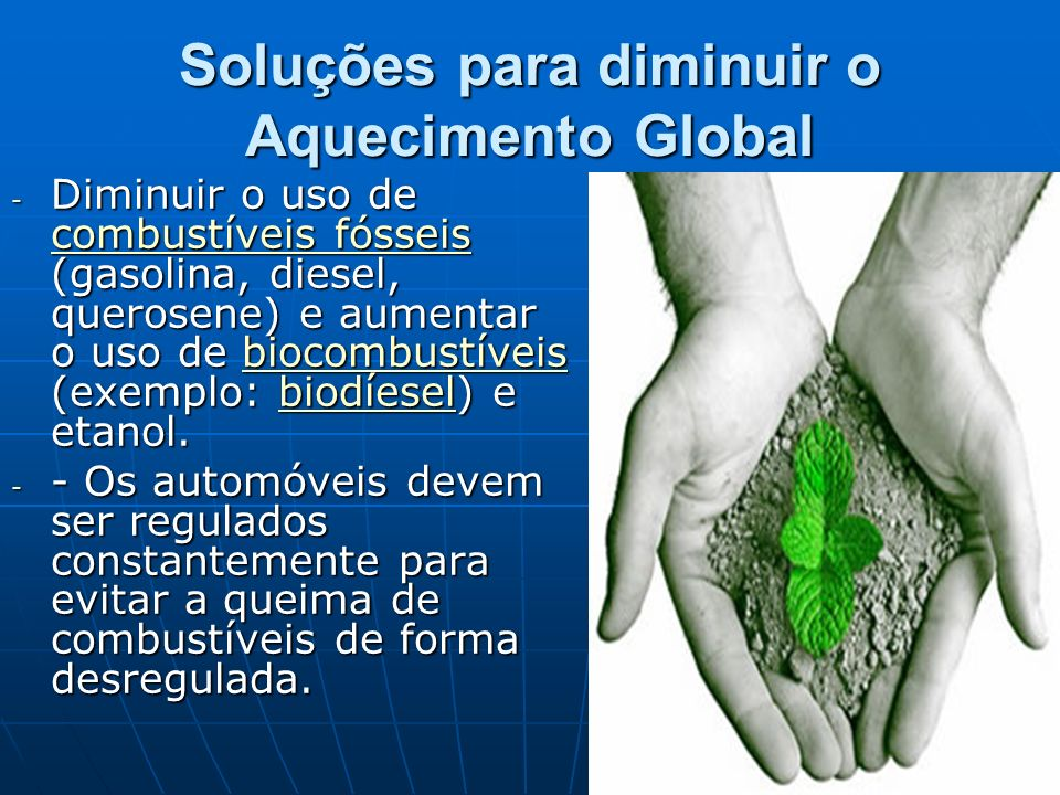 Soluções para diminuir o Aquecimento Global - Diminuir o uso de combustíveis fósseis (gasolina, diesel, querosene) e aumentar o uso de biocombustíveis