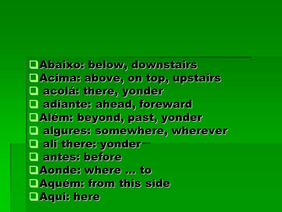 Abaixo: below, downstairs Abaixo: below, downstairs Acima: above, on top, upstairs Acima: above, on top, upstairs acolá: there, yonder acolá: there, y