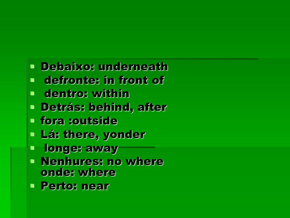 Debaixo: underneath Debaixo: underneath defronte: in front of defronte: in front of dentro: within dentro: within Detrás: behind, after Detrás: behind