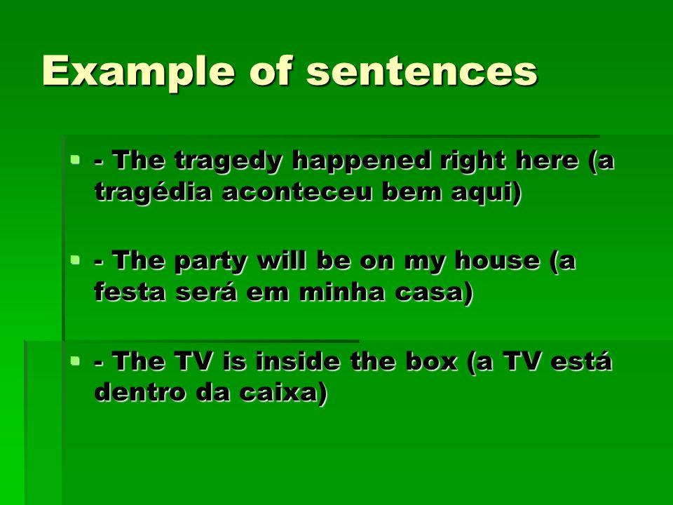 Example of sentences - The tragedy happened right here (a tragédia aconteceu bem aqui) - The tragedy happened right here (a tragédia aconteceu bem aqu