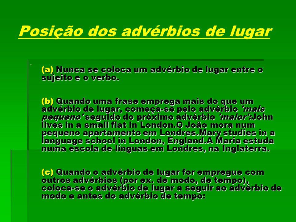 Posição dos advérbios de lugar (a) Nunca se coloca um advérbio de lugar entre o sujeito e o verbo. (b) Quando uma frase emprega mais do que um advérbi