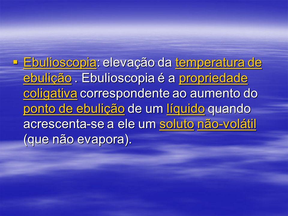 Ebulioscopia: elevação da temperatura de ebulição.