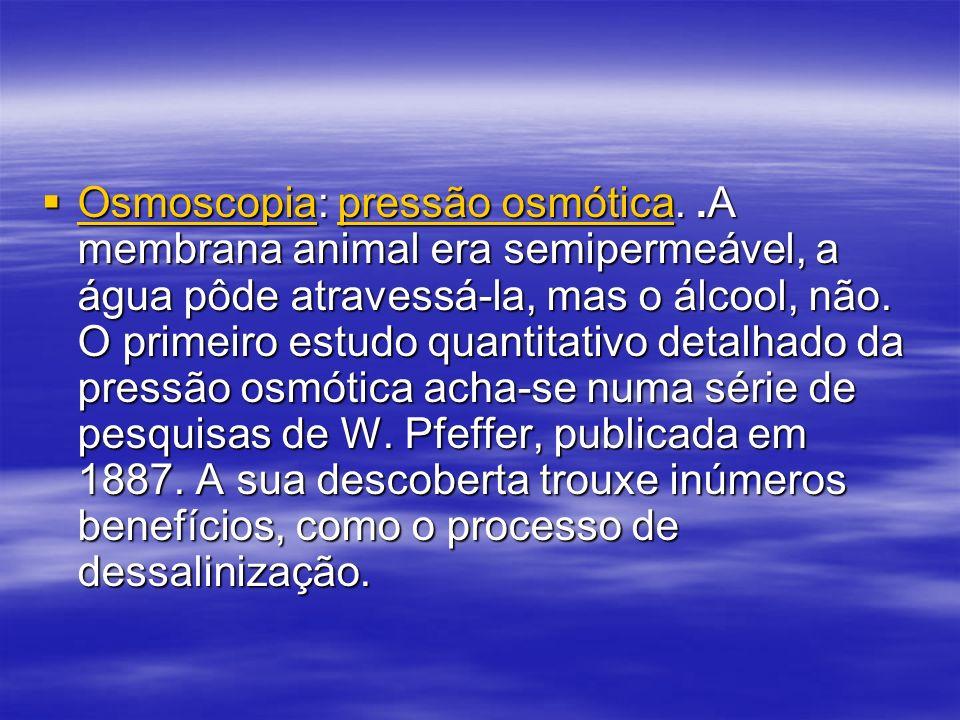 Osmoscopia: pressão osmótica..A membrana animal era semipermeável, a água pôde atravessá-la, mas o álcool, não. O primeiro estudo quantitativo detalha