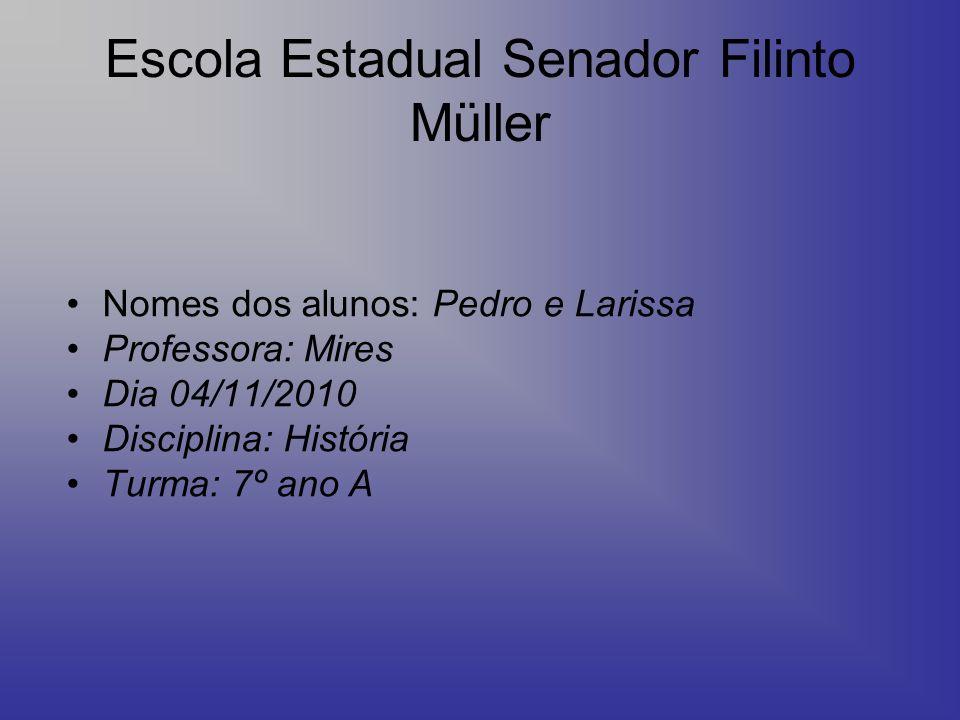 Escola Estadual Senador Filinto Müller Nomes dos alunos: Pedro e Larissa Professora: Mires Dia 04/11/2010 Disciplina: História Turma: 7º ano A