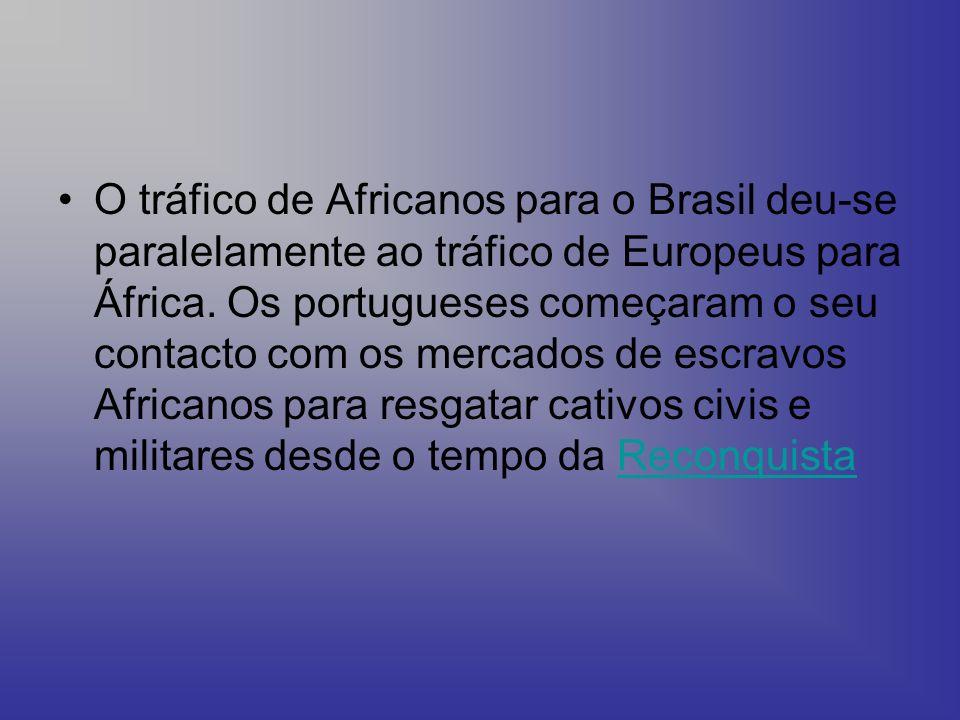 O tráfico de Africanos para o Brasil deu-se paralelamente ao tráfico de Europeus para África. Os portugueses começaram o seu contacto com os mercados