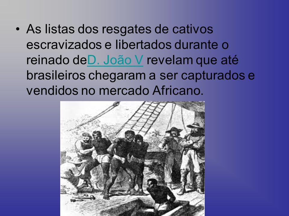 As listas dos resgates de cativos escravizados e libertados durante o reinado deD. João V revelam que até brasileiros chegaram a ser capturados e vend