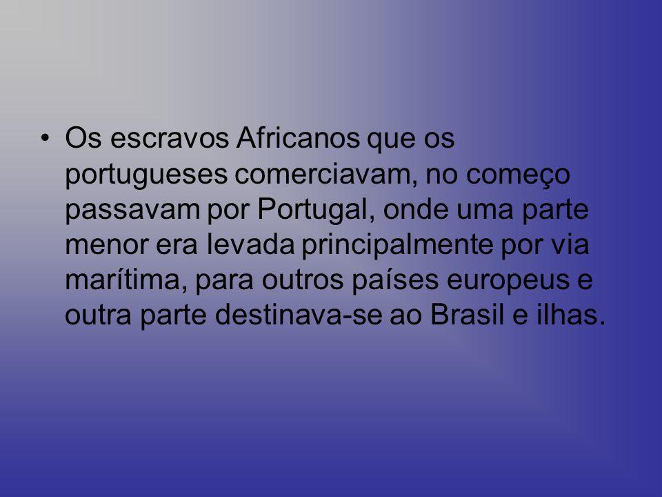 Os escravos Africanos que os portugueses comerciavam, no começo passavam por Portugal, onde uma parte menor era levada principalmente por via marítima