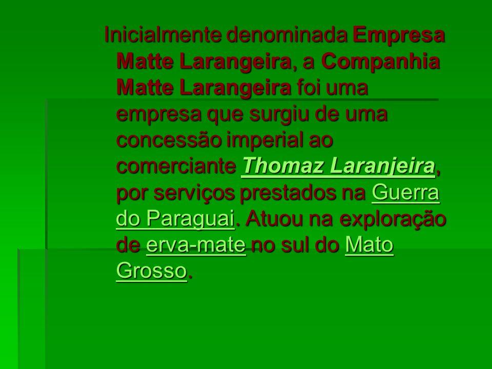 Inicialmente denominada Empresa Matte Larangeira, a Companhia Matte Larangeira foi uma empresa que surgiu de uma concessão imperial ao comerciante Tho