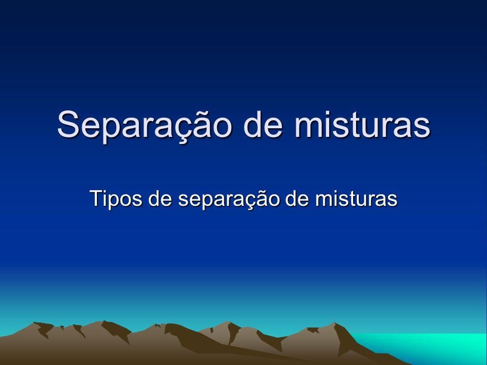 Separação de misturas Tipos de separação de misturas