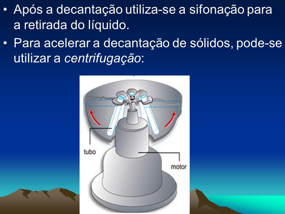 Após a decantação utiliza-se a sifonação para a retirada do líquido. Para acelerar a decantação de sólidos, pode-se utilizar a centrifugação: