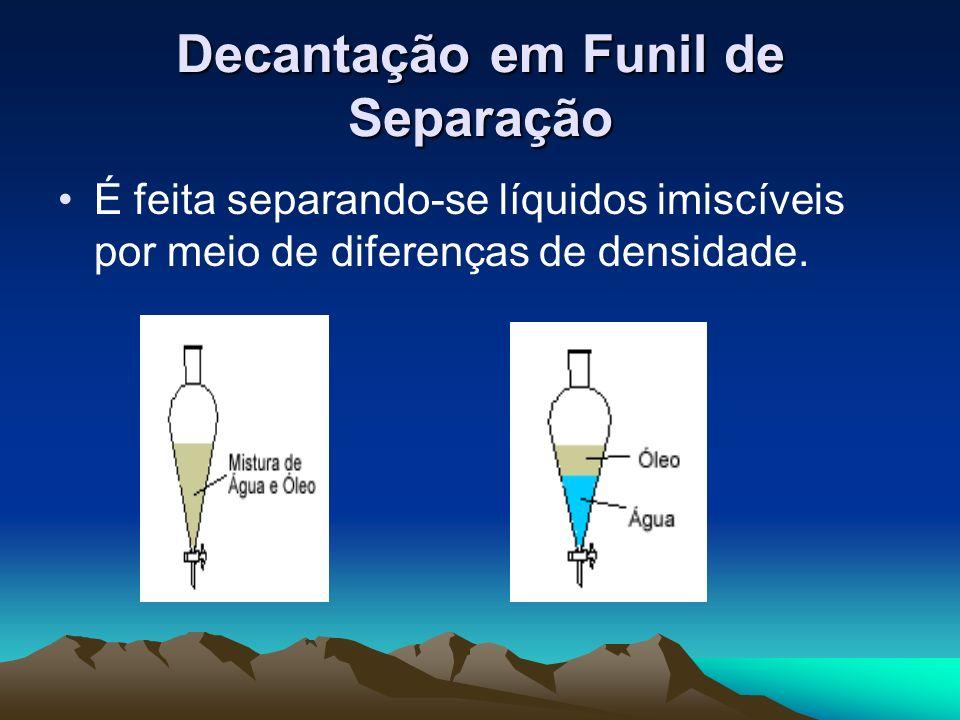 Decantação em Funil de Separação É feita separando-se líquidos imiscíveis por meio de diferenças de densidade.