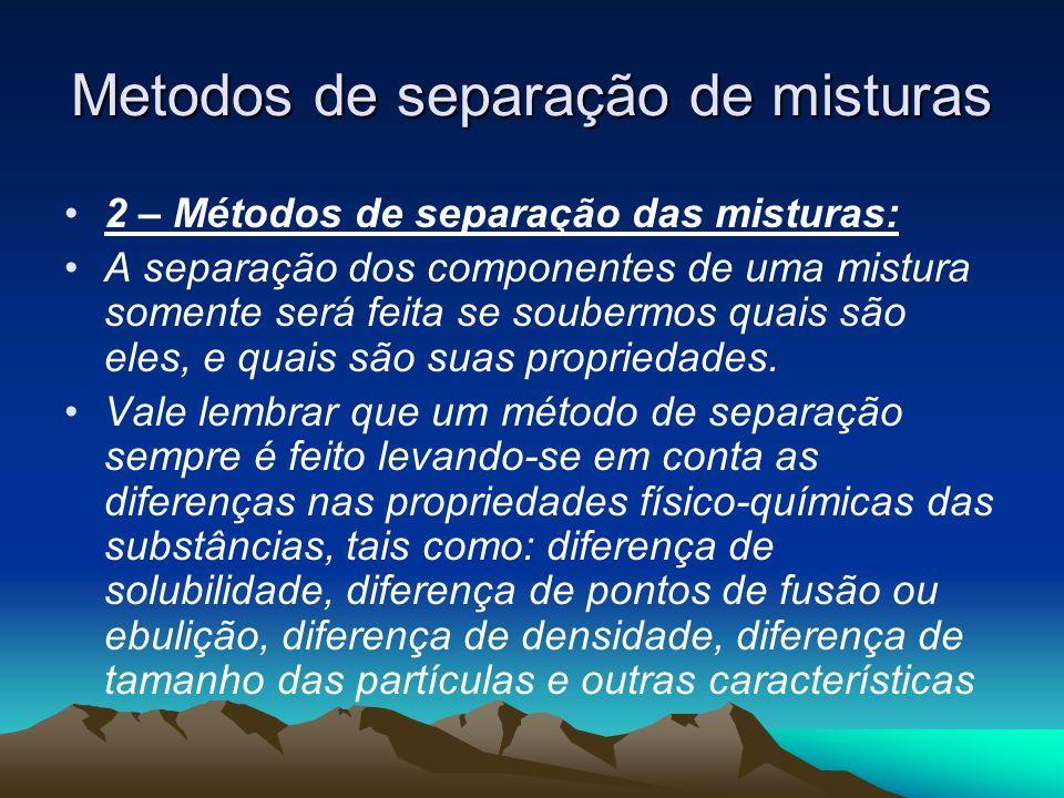 Metodos de separação de misturas 2 – Métodos de separação das misturas: A separação dos componentes de uma mistura somente será feita se soubermos qua