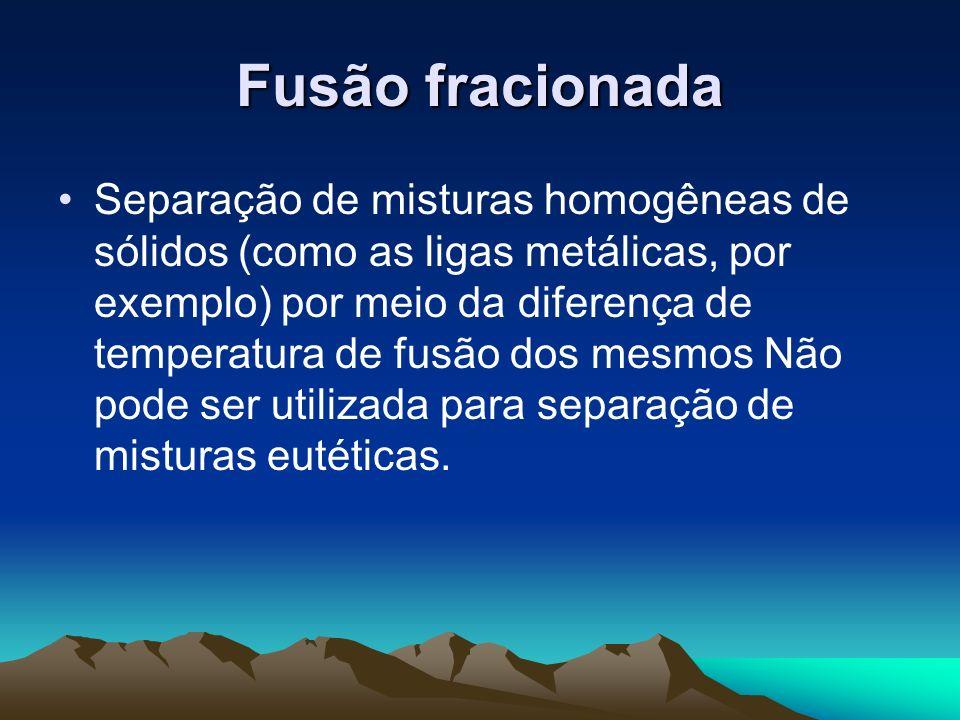 Fusão fracionada Separação de misturas homogêneas de sólidos (como as ligas metálicas, por exemplo) por meio da diferença de temperatura de fusão dos