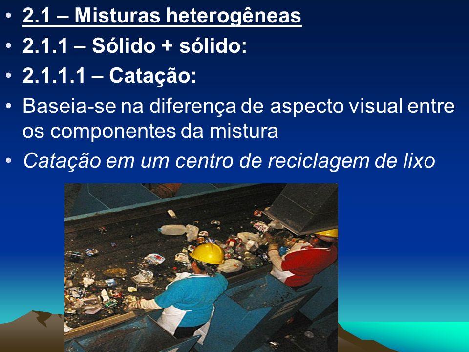 2.1 – Misturas heterogêneas 2.1.1 – Sólido + sólido: 2.1.1.1 – Catação: Baseia-se na diferença de aspecto visual entre os componentes da mistura Cataç