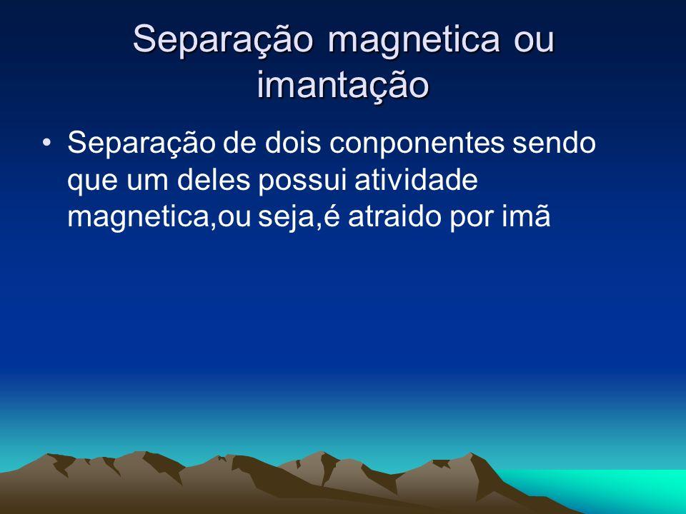 Separação magnetica ou imantação Separação de dois conponentes sendo que um deles possui atividade magnetica,ou seja,é atraido por imã
