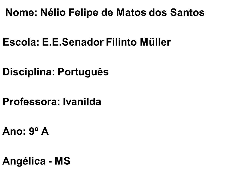 Nome: Nélio Felipe de Matos dos Santos Escola: E.E.Senador Filinto Müller Disciplina: Português Professora: Ivanilda Ano: 9º A Angélica - MS