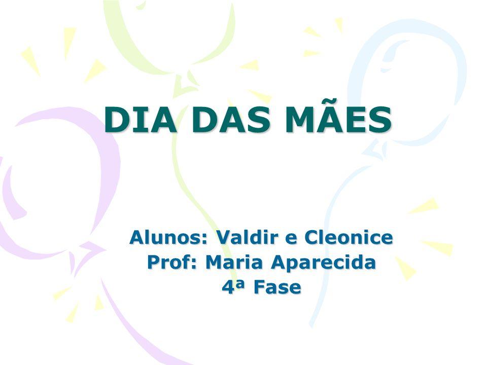 DIA DAS MÃES Alunos: Valdir e Cleonice Prof: Maria Aparecida 4ª Fase