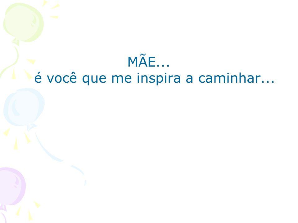 MÃE... é você que me inspira a caminhar...
